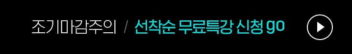 조기마감주의 선착순 무료특강 신청go